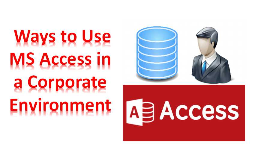Ways To Use MS Access In A Corporate Environment