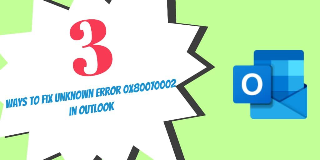 3 Ways to Fix Unknown Error 0x80070002 in Outlook